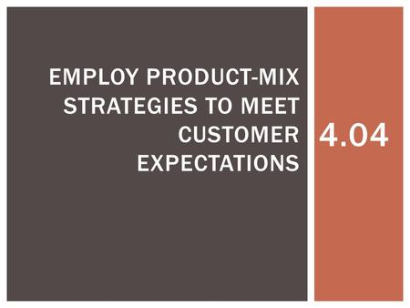4.04 EMPLOY PRODUCT-MIX STRATEGIES TO MEET CUSTOMER EXPECTATIONS.