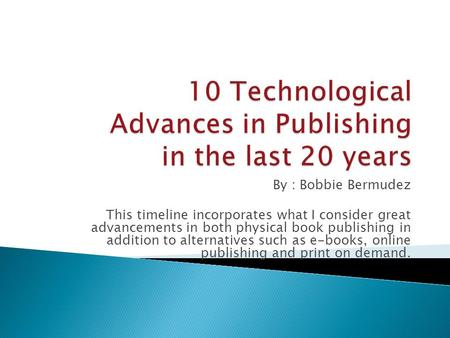 By : Bobbie Bermudez This timeline incorporates what I consider great advancements in both physical book publishing in addition to alternatives such as.