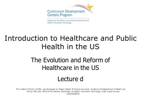 Introduction to Healthcare and Public Health in the US The Evolution and Reform of Healthcare in the US Lecture d This material (Comp1_Unit9d) was developed.
