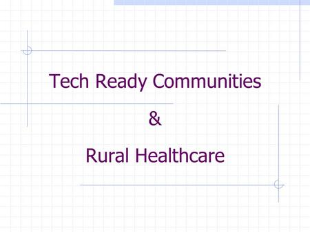 Tech Ready Communities & Rural Healthcare. Tech Ready Communities Template Project – The purpose is to create a statewide initiative from a local project,