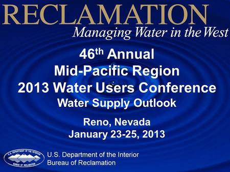46 th Annual Mid-Pacific Region 2013 Water Users Conference Water Supply Outlook Reno, Nevada January 23-25, 2013.