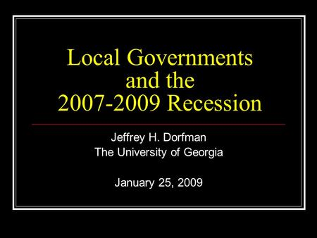 Local Governments and the 2007-2009 Recession Jeffrey H. Dorfman The University of Georgia January 25, 2009.