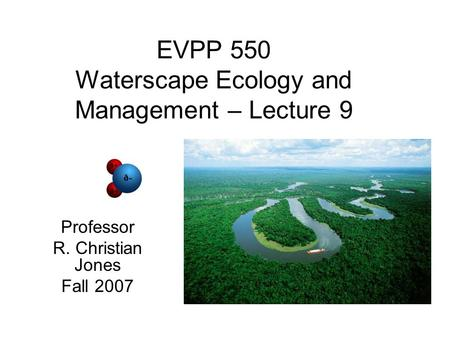 EVPP 550 Waterscape Ecology and Management – Lecture 9 Professor R. Christian Jones Fall 2007.
