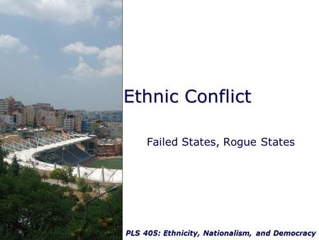 PLS 405: Ethnicity, Nationalism, and Democracy Ethnic Conflict Failed States, Rogue States.