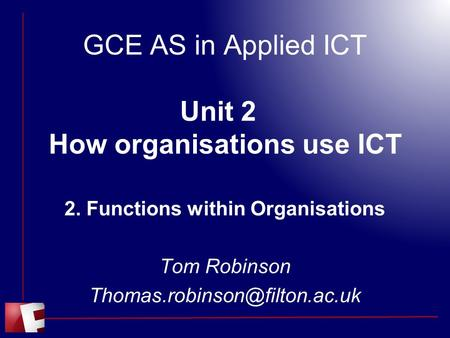 GCE AS in Applied ICT Unit 2 How organisations use ICT 2. Functions within Organisations Tom Robinson