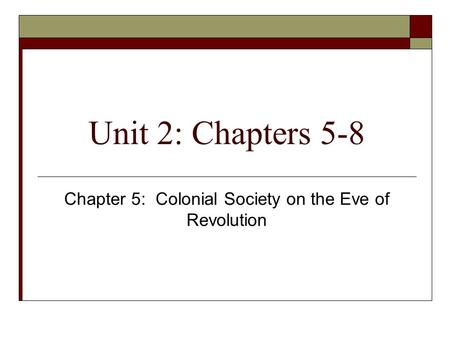 Unit 2: Chapters 5-8 Chapter 5: Colonial Society on the Eve of Revolution.
