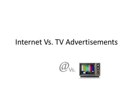 Internet Vs. TV Vs. Content Advertisements Types of advertisements. What is the size of ads business? Ads through history Internet Vs.