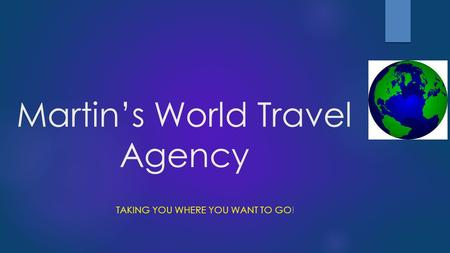 Martin's World Travel Agency TAKING YOU WHERE YOU WANT TO GO!