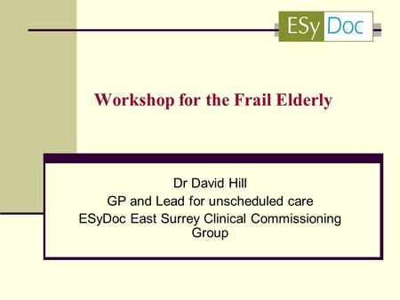 Workshop for the Frail Elderly Dr David Hill GP and Lead for unscheduled care ESyDoc East Surrey Clinical Commissioning Group.