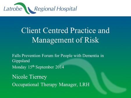Client Centred Practice and Management of Risk Falls Prevention Forum for People with Dementia in Gippsland Monday 15 th September 2014 Nicole Tierney.