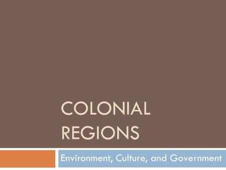COLONIAL REGIONS Environment, Culture, and Government.