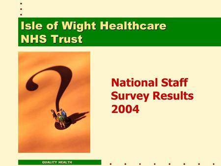 National Staff Survey Results 2004 QUALITY HEALTH Isle of Wight Healthcare NHS Trust.