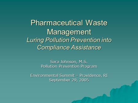 Pharmaceutical Waste Management Luring Pollution Prevention into Compliance Assistance Sara Johnson, M.S. Pollution Prevention Program Environmental Summit.