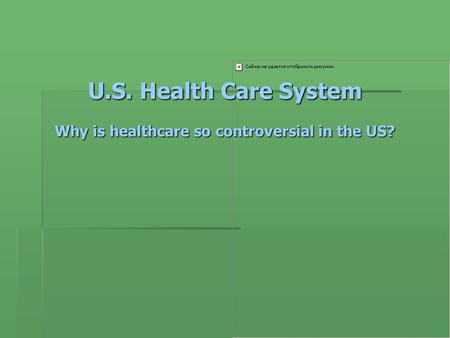 U.S. Health Care System Why is healthcare so controversial in the US?