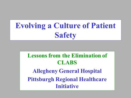Evolving a Culture of Patient Safety Lessons from the Elimination of CLABS Allegheny General Hospital Pittsburgh Regional Healthcare Initiative.