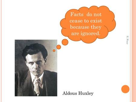 Facts do not cease to exist because they are ignored. Aldous Huxley E. Napp.