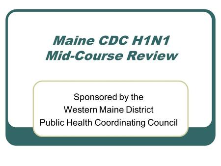 Maine CDC H1N1 Mid-Course Review Sponsored by the Western Maine District Public Health Coordinating Council.