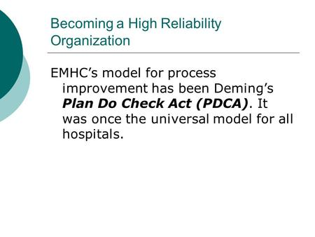 Becoming a High Reliability Organization EMHC's model for process improvement has been Deming's Plan Do Check Act (PDCA). It was once the universal model.