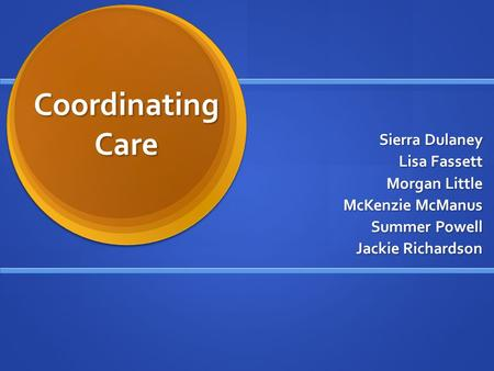 Coordinating Care Sierra Dulaney Lisa Fassett Morgan Little McKenzie McManus Summer Powell Jackie Richardson.