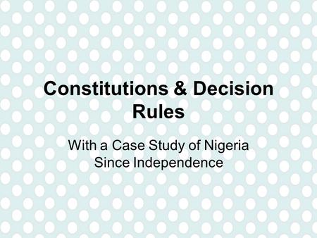 Constitutions & Decision Rules With a Case Study of Nigeria Since Independence.