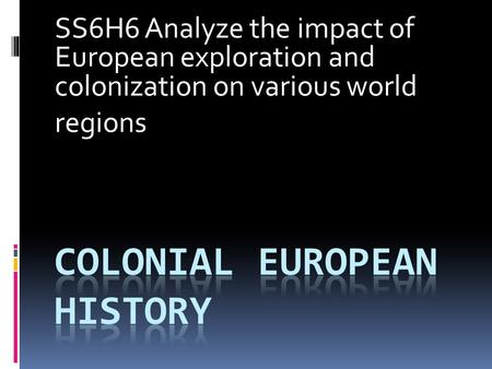 SS6H6 Analyze the impact of European exploration and colonization on various world regions.