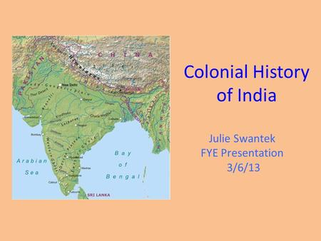Colonial History of India Julie Swantek FYE Presentation 3/6/13.
