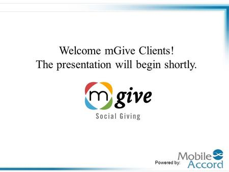 Powered by: Welcome mGive Clients! The presentation will begin shortly.