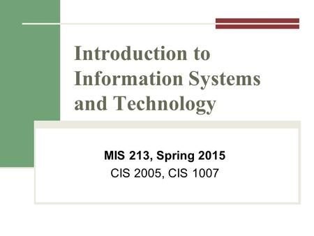 Introduction to Information Systems and Technology MIS 213, Spring 2015 CIS 2005, CIS 1007.