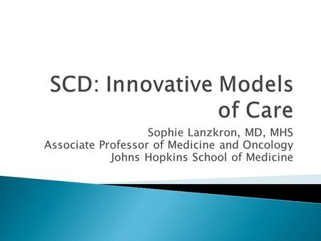 Sophie Lanzkron, MD, MHS Associate Professor of Medicine and Oncology Johns Hopkins School of Medicine.
