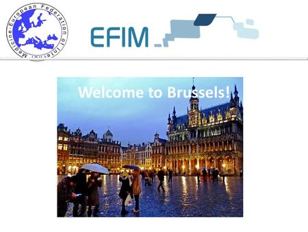 Welcome to Brussels!. Practical information - EFIM Secretariat activities.