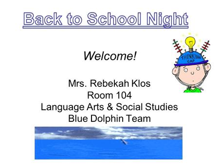 Welcome! Mrs. Rebekah Klos Room 104 Language Arts & Social Studies Blue Dolphin Team.