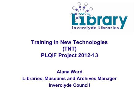 Training In New Technologies (TNT) PLQIF Project 2012-13 Alana Ward Libraries, Museums and Archives Manager Inverclyde Council.