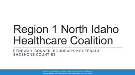 Region 1 North Idaho Healthcare Coalition BENEWAH, BONNER, BOUNDARY, KOOTENAI & SHOSHONE COUNTIES THIS DOCUMENT PRODUCTION WAS 100% FUNDED BY THE 2015.