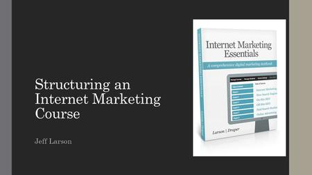Structuring an Internet Marketing Course Jeff Larson.