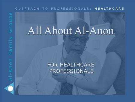 Al-Anon Family Groups OUTREACH TO PROFESSIONALS: HEALTHCARE All About Al-Anon FOR HEALTHCARE PROFESSIONALS.