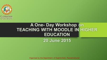 A One- Day Workshop on TEACHING WITH MOODLE IN HIGHER EDUCATION 20 June 201520 June 2015 Organised by the Department of Paralakhemundi.