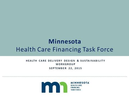 HEALTH CARE DELIVERY DESIGN & SUSTAINABILITY WORKGROUP SEPTEMBER 22, 2015 Minnesota Health Care Financing Task Force.