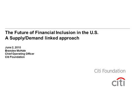 The Future of Financial Inclusion in the U.S. A Supply/Demand linked approach June 2, 2010 Brandee McHale Chief Operating Officer Citi Foundation.