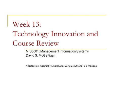 Week 13: Technology Innovation and Course Review MIS5001: Management Information Systems David S. McGettigan Adapted from material by Arnold Kurtz, David.