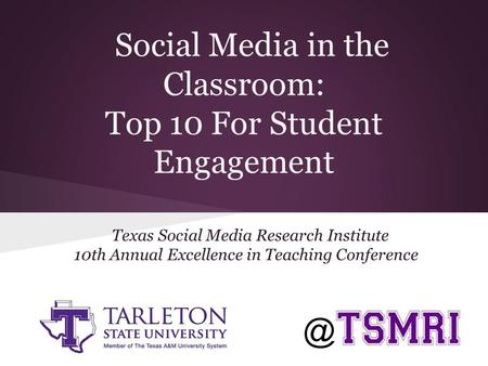 Texas Social Media Research Institute 10th Annual Excellence in Teaching Conference Social Media in the Classroom: Top 10 For Student