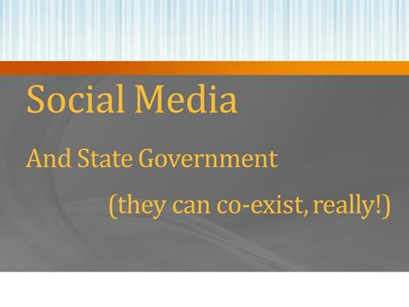 Social Media And State Government (they can co-exist, really!)