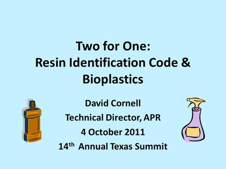 Two for One: Resin Identification Code & Bioplastics David Cornell Technical Director, APR 4 October 2011 14 th Annual Texas Summit.
