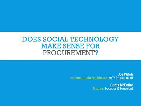 DOES SOCIAL TECHNOLOGY MAKE SENSE FOR PROCUREMENT? Joe Walsh Intermountain Healthcare: AVP Procurement Curtis McEntire Mazree: Founder & President.