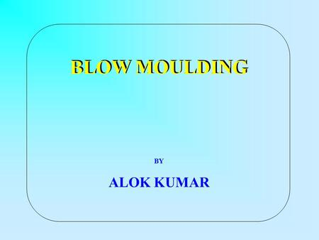 BLOW MOULDING BY ALOK KUMAR. BLOW MOULDING A process to Produce Hollow Products like bottles, containers, jars and jerrycans from thermoplastics. Advantages.