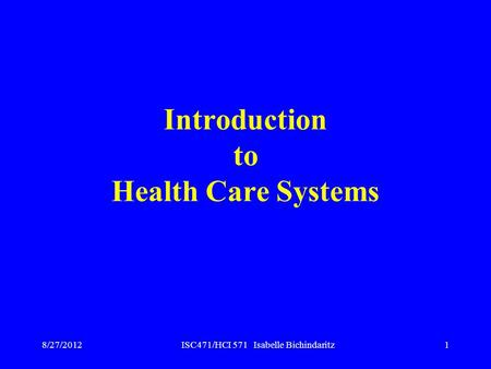 ISC471/HCI 571 Isabelle Bichindaritz1 Introduction to Health Care Systems 8/27/2012.