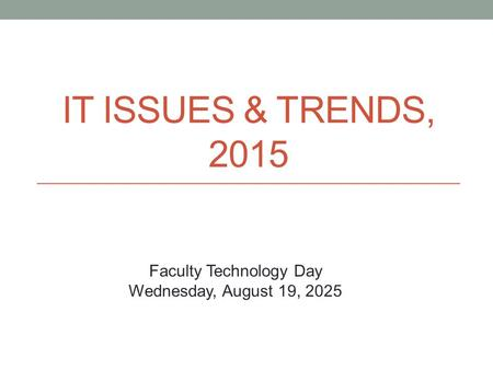 IT ISSUES & TRENDS, 2015 Faculty Technology Day Wednesday, August 19, 2025.