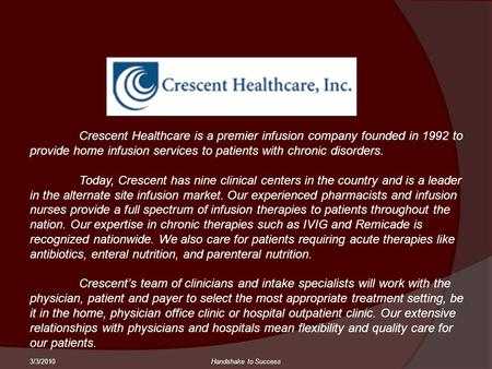 3/3/2010Handshake to Success Crescent Healthcare is a premier infusion company founded in 1992 to provide home infusion services to patients with chronic.