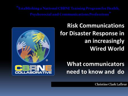 "Risk Communications for Disaster Response in an increasingly Wired World What communicators need to know and do Christine Clark Lafleur "" Establishing."