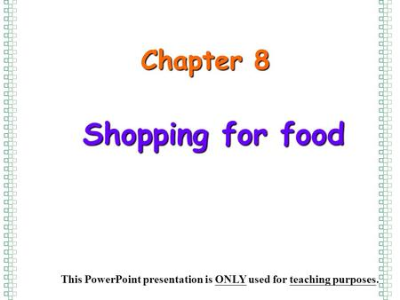 Shopping for food Chapter 8 This PowerPoint presentation is ONLY used for teaching purposes.