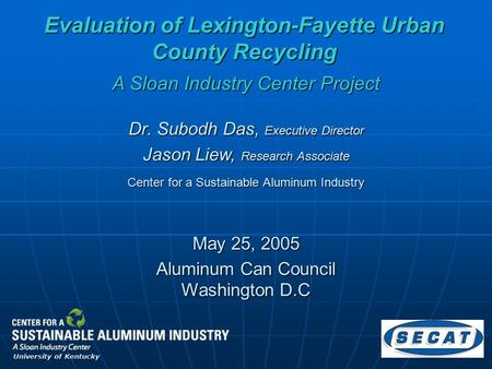 Evaluation of Lexington-Fayette Urban County Recycling May 25, 2005 Dr. Subodh Das, Executive Director Jason Liew, Research Associate A Sloan Industry.